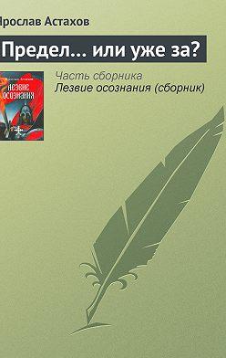 Ярослав Астахов - Предел… или уже за?
