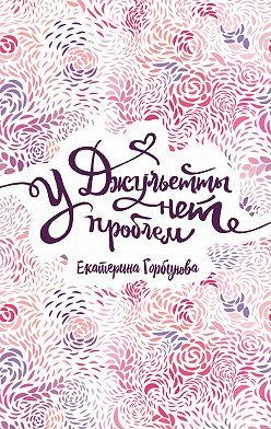 Екатерина Горбунова - У Джульетты нет проблем