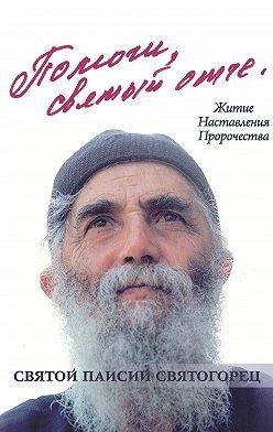 Олег Казаков - Помоги, святый отче! Святой Паисий Святогорец. Житие. Наставления. Пророчества