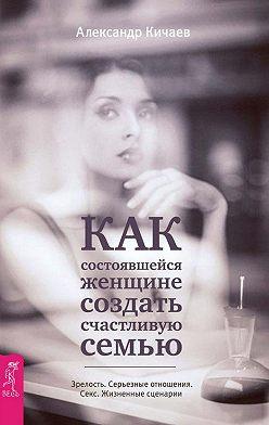Александр Кичаев - Как состоявшейся женщине создать счастливую семью. Зрелость. Серьезные отношения. Секс. Жизненные сценарии