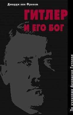 Джордж Фрекем - Гитлер и его бог. За кулисами феномена Гитлера