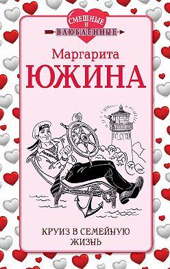 Маргарита Южина - Круиз в семейную жизнь