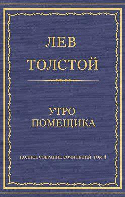 Лев Толстой - Полное собрание сочинений. Том 4. Утро помещика