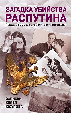 Феликс Юсупов - Загадка убийства Распутина. Записки князя Юсупова