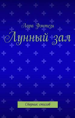 Лара Фэнтези - Лунный зал. Сборник стихов