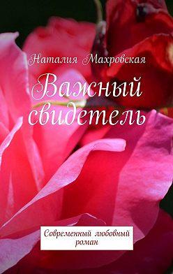 Наталия Махровская - Важный свидетель. Современный любовный роман