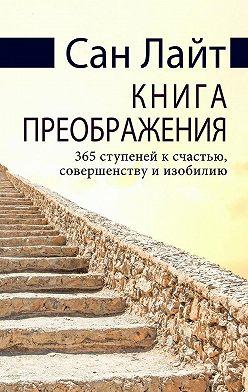 Сан Лайт - Книга преображения. 365 ступеней к счастью, совершенству и изобилию
