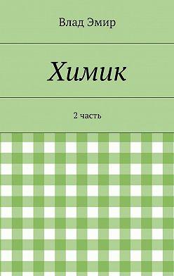 Влад Эмир - Химик. 2часть