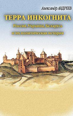 Александр Андреев - Терра инкогнита: Россия, Украина, Беларусь и их политическая история