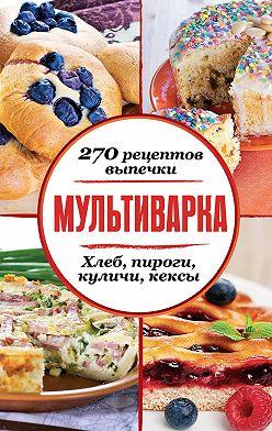Сборник рецептов - Мультиварка. 270 рецептов выпечки: Хлеб, пироги, куличи, кексы