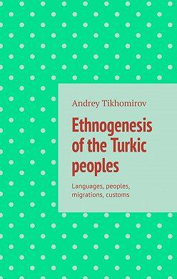 Andrey Tikhomirov - Ethnogenesis ofthe Turkic peoples. Languages, peoples, migrations, customs