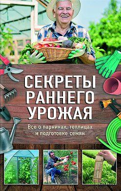 Наталья Костина-Кассанелли - Секреты раннего урожая. Все о парниках, теплицах и подготовке семян