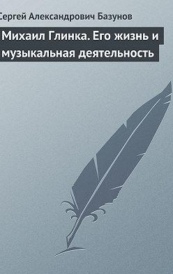 Сергей Базунов - Михаил Глинка. Его жизнь и музыкальная деятельность