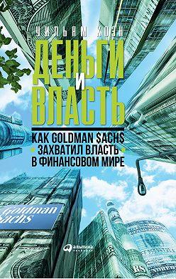 Уильям Коэн - Деньги и власть. Как Goldman Sachs захватил власть в финансовом мире