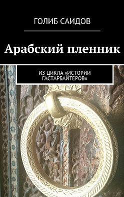 Голиб Саидов - Арабский пленник. Изцикла «Истории гастарбайтеров»
