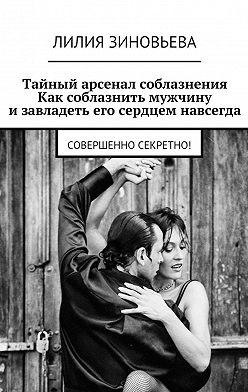 Лилия Зиновьева - Тайный арсенал соблазнения. Как соблазнить мужчину изавладеть его сердцем навсегда. Совершенно секретно!