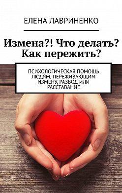 Елена Лавриненко - Измена?! Что делать? Как пережить? Психологическая помощь людям, переживающимизмену, развод или расставание