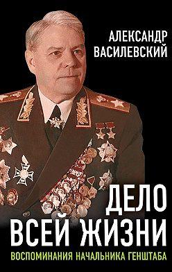 Александр Василевский - Дело всей жизни. Воспоминания начальника Генштаба