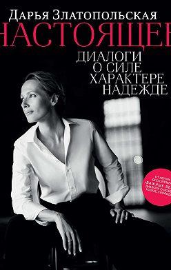 Дарья Златопольская - Настоящее. Диалоги о силе, характере, надежде