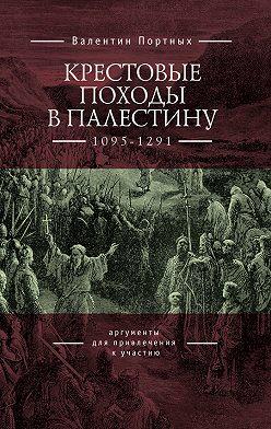Валентин Портных - Крестовые походы в Палестину (1095–1291). Аргументы для привлечения к участию
