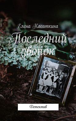 Елена Касаткина - Последний звонок. Детектив