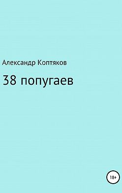 Александр Коптяков - 38 попугаев. Сборник