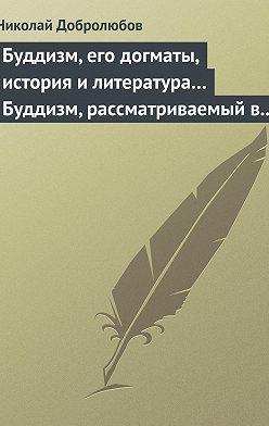 Николай Добролюбов - Буддизм, его догматы, история и литература… Буддизм, рассматриваемый в отношении к последователям его, обитающим в Сибири