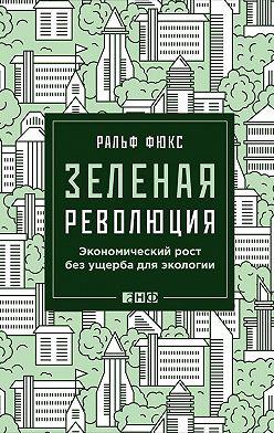 Ральф Фюкс - Зеленая революция: Экономический рост без ущерба для экологии