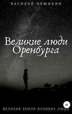 Василий Чешихин - Великие люди Оренбурга