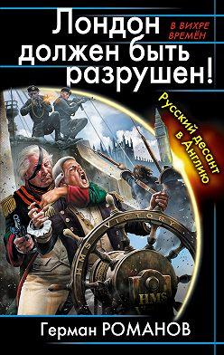 Герман Романов - Лондон должен быть разрушен! Русский десант в Англию