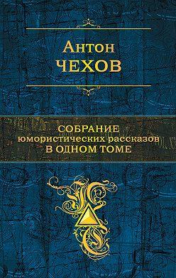 Антон Чехов - Собрание юмористических рассказов в одном томе