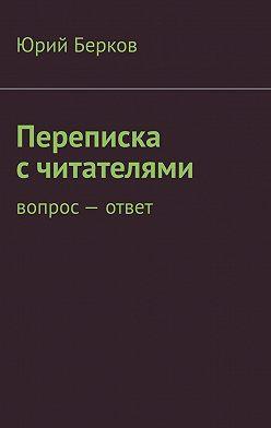 Юрий Берков - Переписка с читателями. Вопрос– ответ