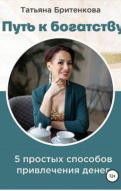 Татьяна Бритенкова - Путь к богатству