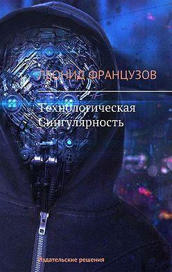 Леонид Французов - Технологическая Сингулярность