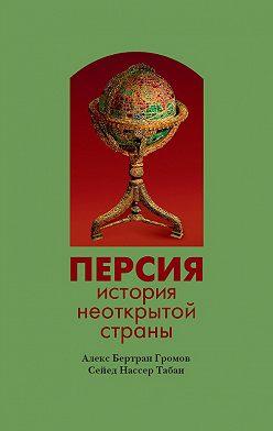 Алекс Бертран Громов - Персия. История неоткрытой страны