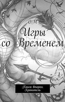 ОМ - Игры соВременем. Книга вторая. Хранитель