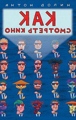 Антон Долин - Как смотреть кино