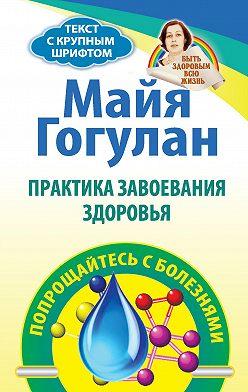 Майя Гогулан - Практика завоевания здоровья. Попрощайтесь с болезнями