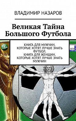 Владимир Назаров - Великая Тайна Большого Футбола. Книга для мужчин, которые хотят лучше знать футбол. Книга для женщин, которые хотят лучше знать мужчин