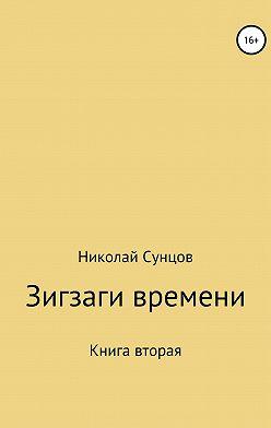 Николай Сунцов - Зигзаги времени. Книга вторая