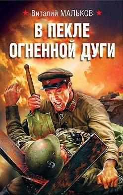 Виталий Мальков - В пекле огненной дуги