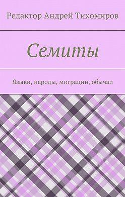 Андрей Тихомиров - Семиты. Языки, народы, миграции, обычаи