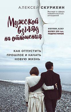 Алексей Скурихин - Мужской взгляд на отношения. Как отпустить прошлое и начать новую жизнь