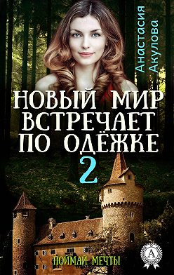 Анастасия Акулова - Новый мир встречает по одёжке – 2. Поймай мечты