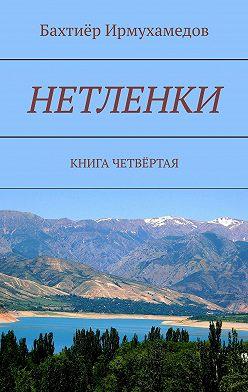 Бахтиёр Ирмухамедов - Нетленки. Книга четвёртая