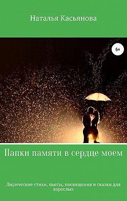 Наталья Касьянова - Папки памяти в сердце моем