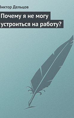 Виктор Дельцов - Почему я не могу устроиться на работу?
