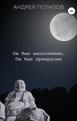 Андрей Потапов - Он был непостижим, Он был прекрасен