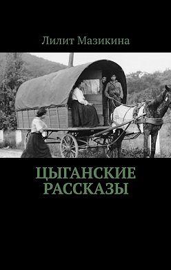 Лилит Мазикина - Цыганские рассказы