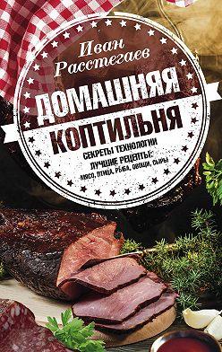 Иван Расстегаев - Домашняя коптильня. Секреты технологии. Лучшие рецепты: мясо, птица, рыба, овощи, сыры